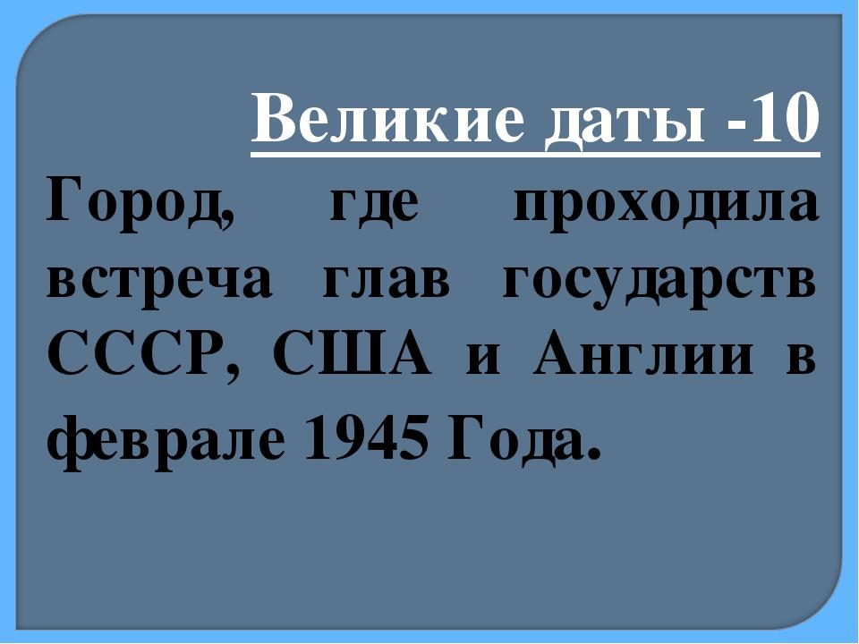 Великие даты -10 Город, где проходила встреча глав государств СССР, США и Анг...