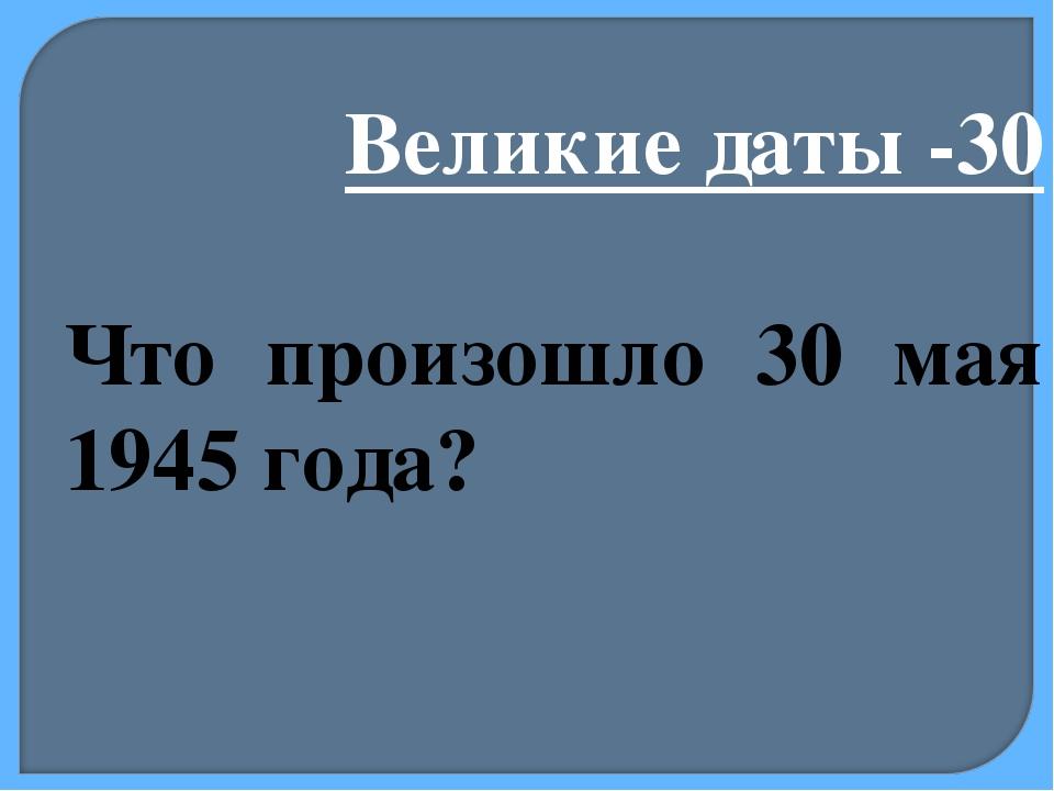 Великие даты -30 Что произошло 30 мая 1945 года?