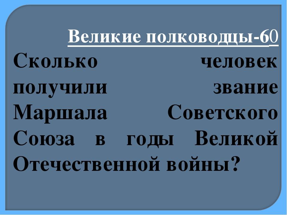 Великие полководцы-60 Сколько человек получили звание Маршала Советского Союз...