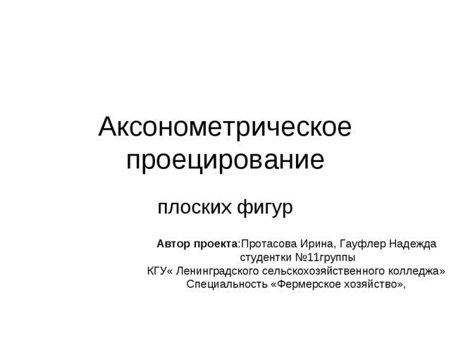 Аксонометрическое проецирование плоских фигур Автор проекта:Протасова Ирина,...
