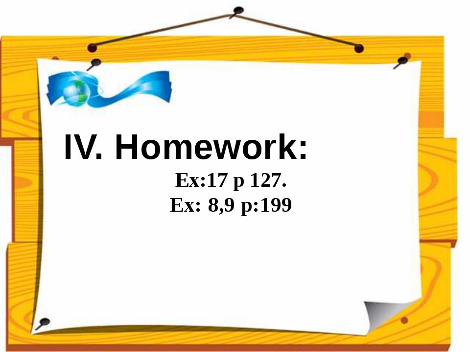 IV. Homework: Ex:17 p 127. Ex: 8,9 p:199