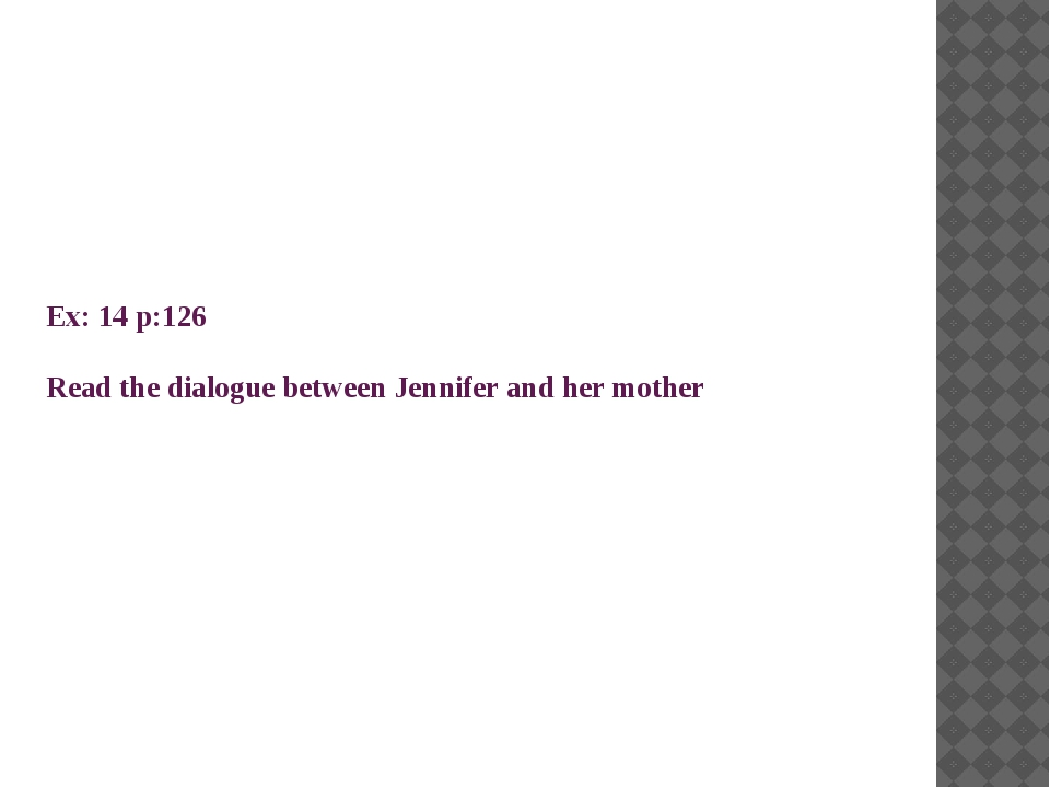 Ex: 14 p:126 Read the dialogue between Jennifer and her mother
