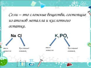 Соли – это сложные вещества, состоящие из атомов металла и кислотного остатка