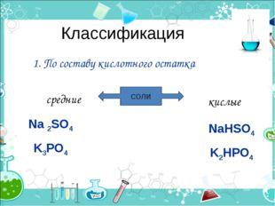 Классификация 1. По составу кислотного остатка СОЛИ средние кислые Na 2SO4 K3