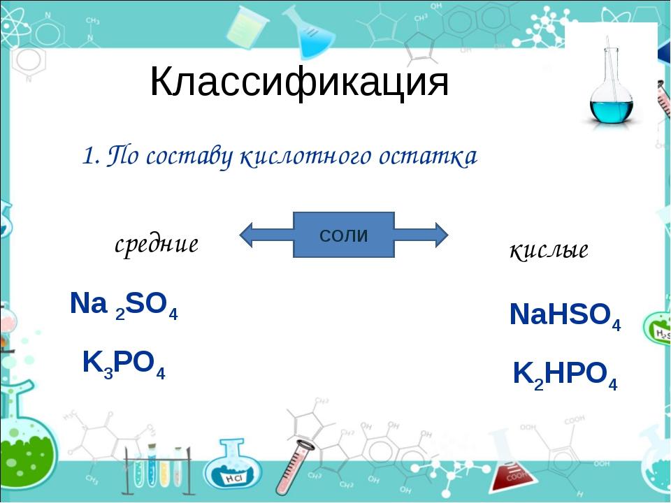 Классификация 1. По составу кислотного остатка СОЛИ средние кислые Na 2SO4 K3...