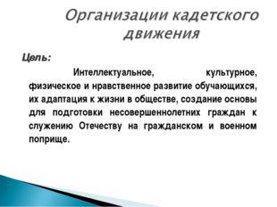 Цель: Интеллектуальное, культурное, физическое и нравственное развитие обу
