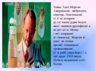 Томас Хант Морган Америкилиқ эмбриолог, генетик. Генетикилиқ тәтқиқатларни дә