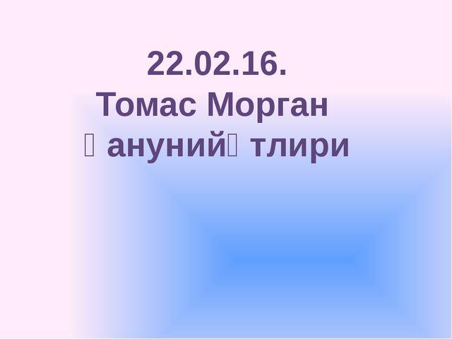 22.02.16. Томас Морган қанунийәтлири
