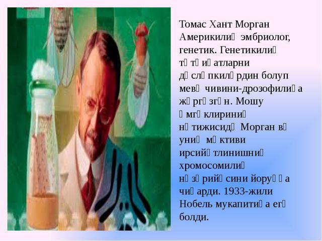 Томас Хант Морган Америкилиқ эмбриолог, генетик. Генетикилиқ тәтқиқатларни дә...