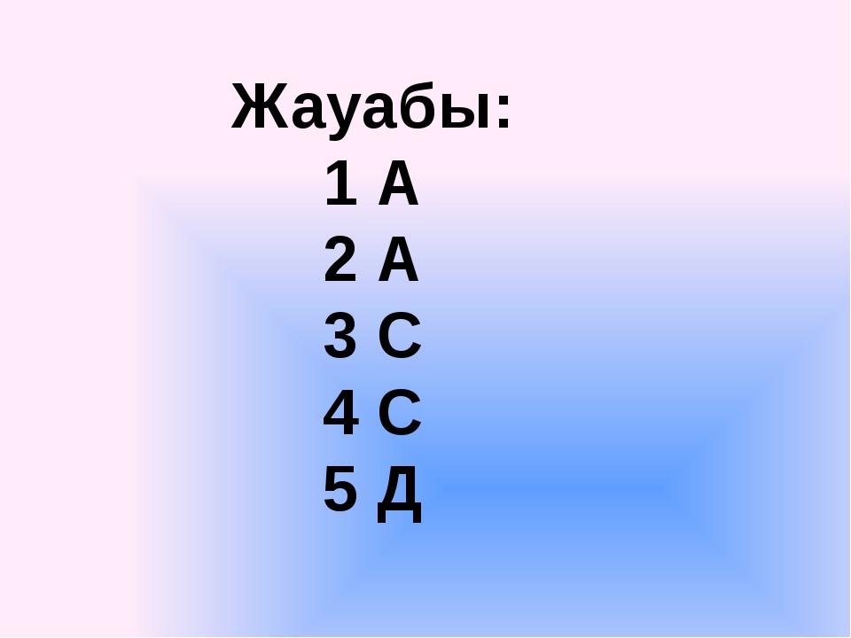 Жауабы: 1 А 2 А 3 С 4 С 5 Д