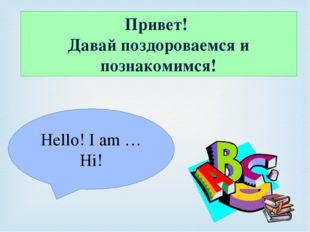 Привет! Давай поздороваемся и познакомимся! Hello! I am … Hi!