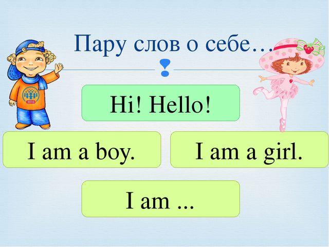 Пару слов о себе… Hi! Hello! I am a boy. I am a girl. I am ... 