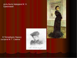 роль была передана М. Н. Ермоловой В Петербурге Ларису сыграла М. Г. Савина