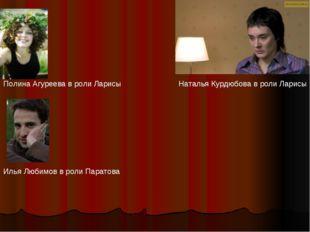 Полина Агуреева в роли Ларисы Наталья Курдюбова в роли Ларисы Илья Любимов в