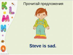Steve is sad. Прочитай предложения
