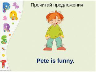 Pete is funny. Прочитай предложения