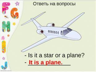 - Is it a star or a plane? - _____________ It is a plane. Ответь на вопросы