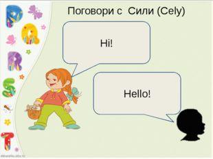 Поговори с Сили (Cely) Hi! Hello!