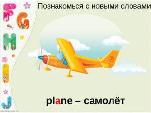 Познакомься с новыми словами plane – самолёт
