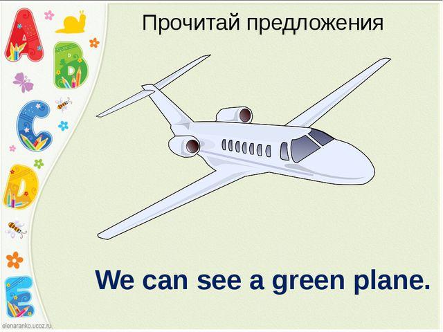 Прочитай предложения We can see a green plane.