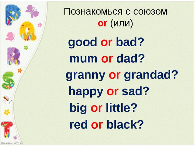 Познакомься с союзом or (или) good or bad? mum or dad? granny or grandad? hap...