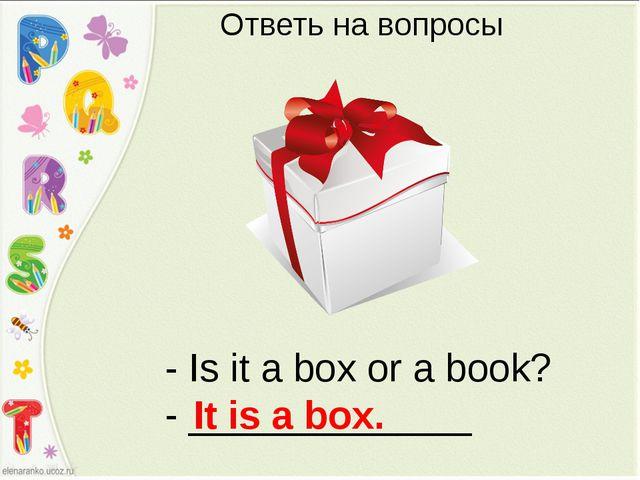 - Is it a box or a book? - _____________ It is a box. Ответь на вопросы