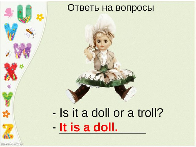- Is it a doll or a troll? - _____________ It is a doll. Ответь на вопросы