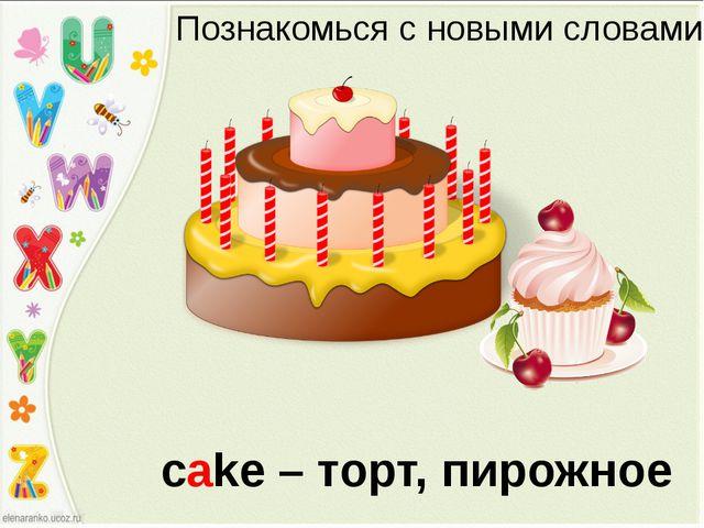Познакомься с новыми словами cake – торт, пирожное
