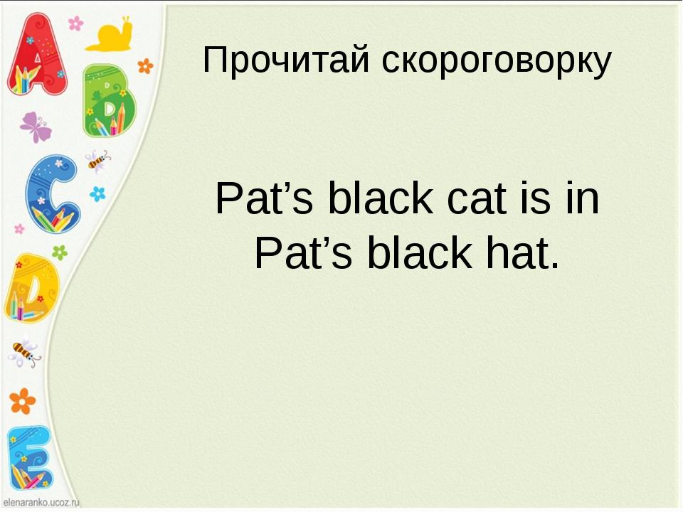 Pat's black cat is in Pat's black hat. Прочитай скороговорку