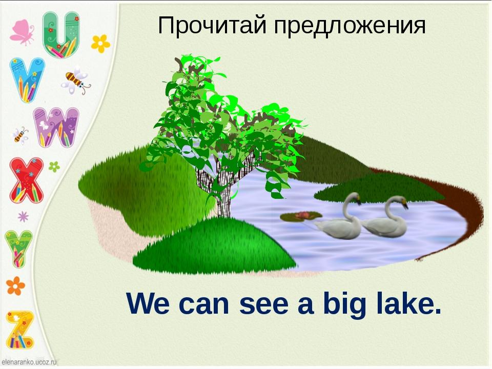 We can see a big lake. Прочитай предложения