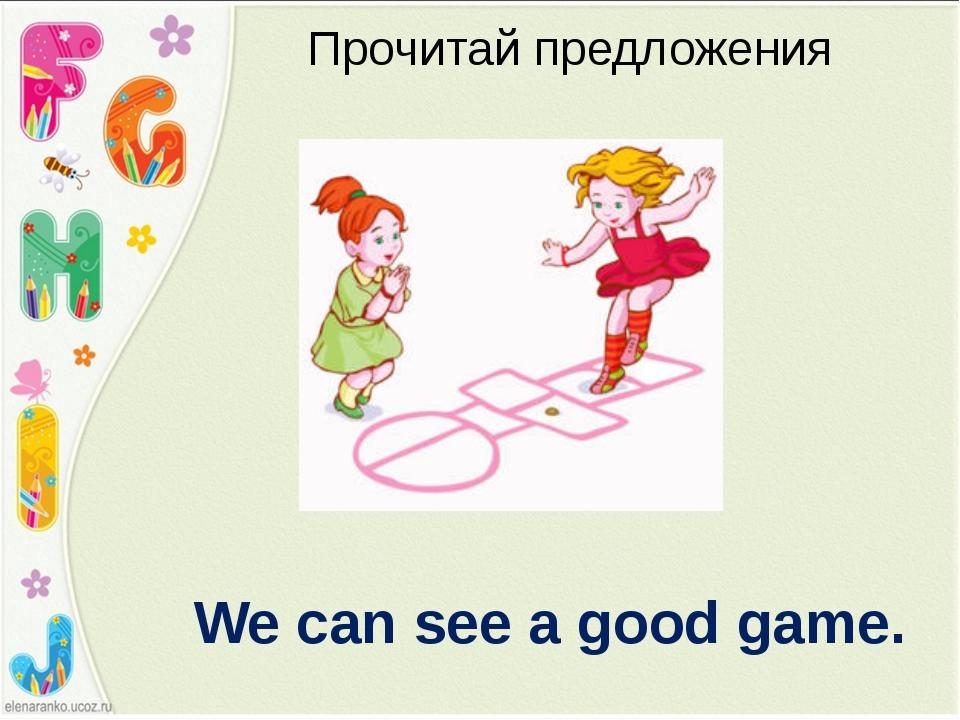 Прочитай предложения We can see a good game.