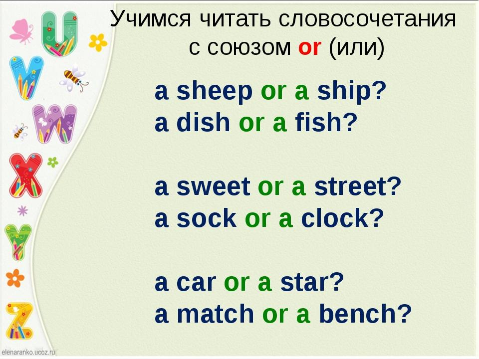 Учимся читать словосочетания с союзом or (или) a sheep or a ship? a dish or a...