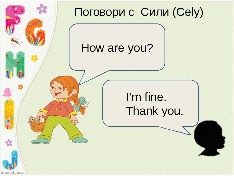 Поговори с Сили (Cely) How are you? I'm fine. Thank you.