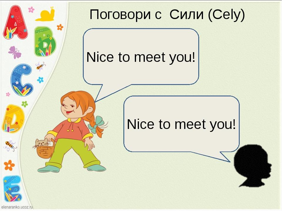 Поговори с Сили (Cely) Nice to meet you! Nice to meet you!