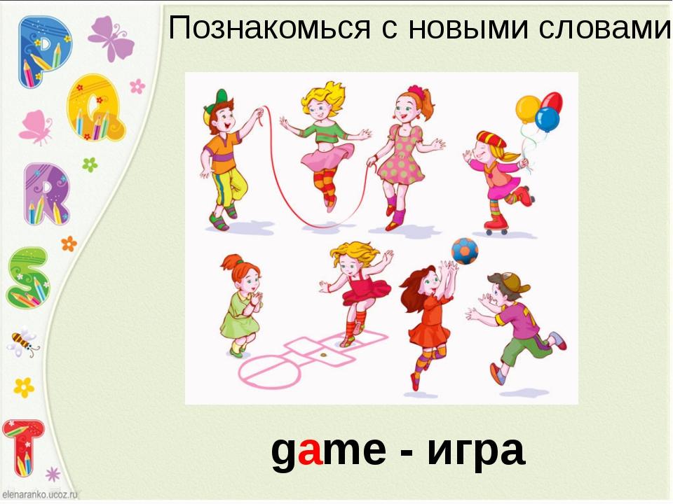 Познакомься с новыми словами game - игра