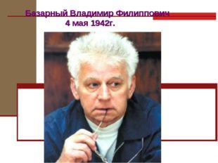 Базарный Владимир Филиппович 4 мая 1942г.