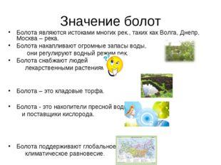 Значение болот Болота являются истоками многих рек., таких как Волга, Днепр,