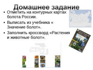 Отметить на контурных картах болота России. Выписать из учебника « Значение б