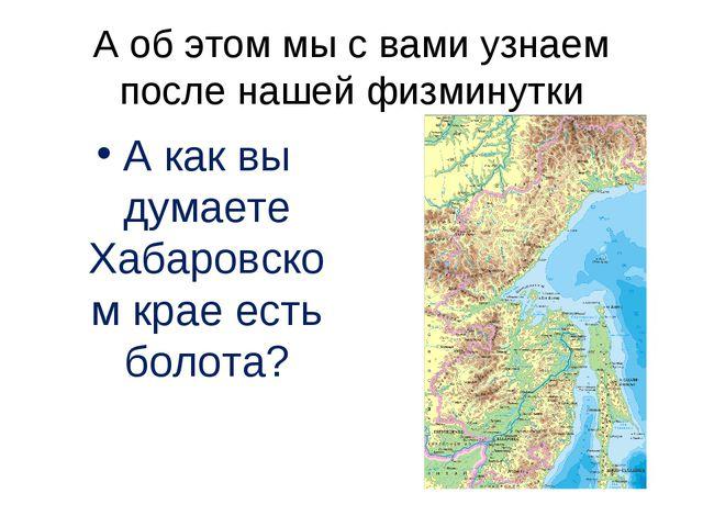 А об этом мы с вами узнаем после нашей физминутки А как вы думаете Хабаровско...