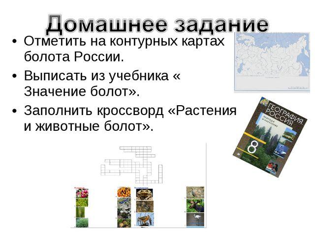 Отметить на контурных картах болота России. Выписать из учебника « Значение б...