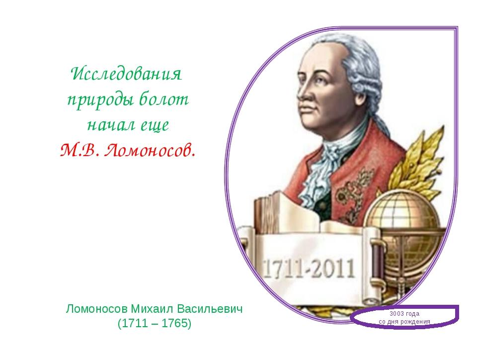 Исследования природы болот начал еще М.В. Ломоносов. Ломоносов Михаил Василье...