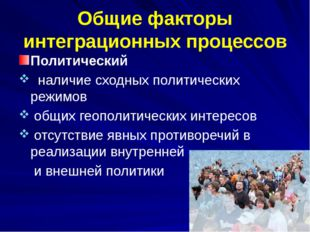 Общие факторы интеграционных процессов Политический наличие сходных политичес