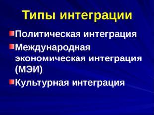 Типы интеграции Политическая интеграция Международная экономическая интеграци