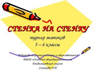 СТЕНКА НА СТЕНКУ турнир знатоков 5 – 6 классы Подготовила учитель истории и о