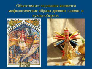 Объектом исследования являются мифологические образы древних славян и куклы-