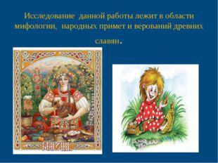 Исследование данной работы лежит в области мифологии, народных примет и веро