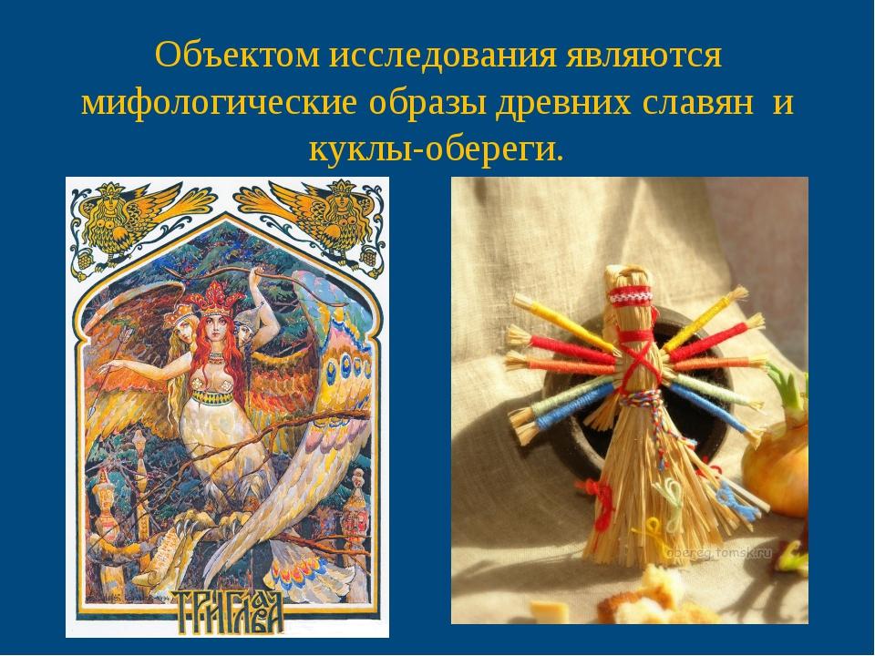 Объектом исследования являются мифологические образы древних славян и куклы-...