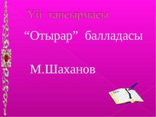 """""""Отырар"""" балладасы М.Шаханов"""