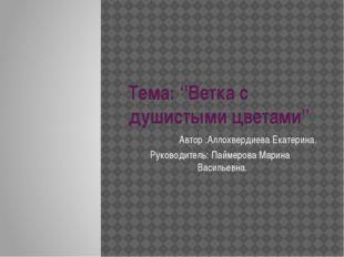 """Тема: """"Ветка с душистыми цветами"""" Автор :Аллохвердиева Екатерина. Руководител"""
