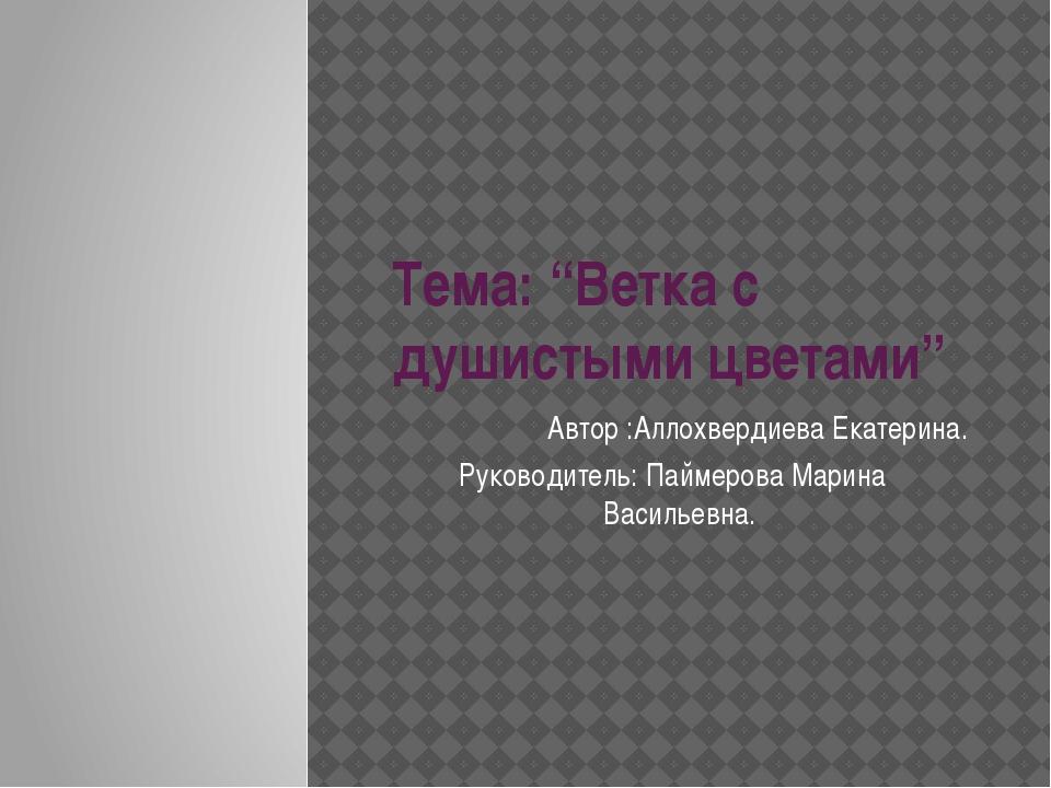 """Тема: """"Ветка с душистыми цветами"""" Автор :Аллохвердиева Екатерина. Руководител..."""